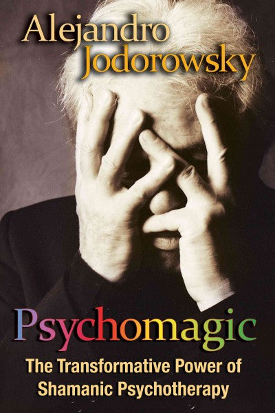Psychomagic : The Transformative Power of Shamanic Psychotherapy