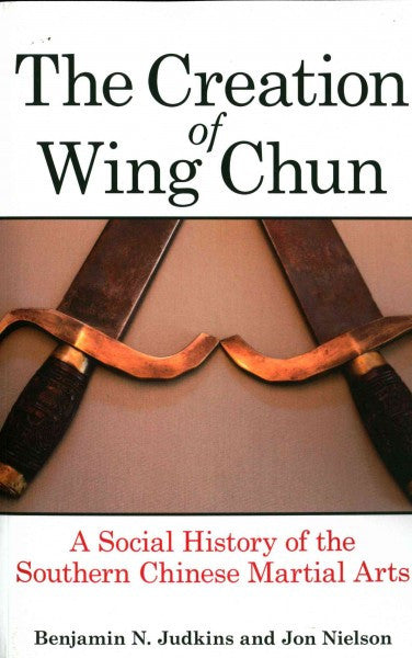 Creation of Wing Chun : A Social History of the Southern Chinese Martial Arts