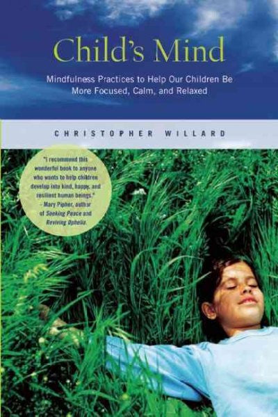 Child's Mind : Mindfulness Practices to Help Our Children Be More Focused, Calm, and Relaxed