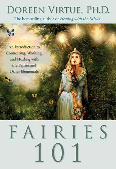 Fairies 101 : An Inroduction to Connecting, Working, and Healing With the Fairies and Other Elementals