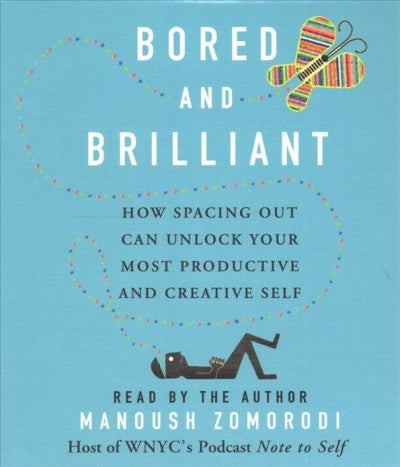 Bored and Brilliant : How Spacing Out Can Unlock Your Most Productive and Creative Self
