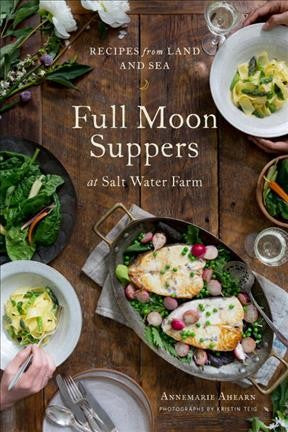 Full Moon Suppers at Salt Water Farm : Recipes from Land and Sea
