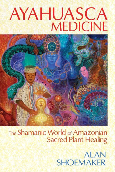Ayahuasca Medicine : The Shamanic World of Amazonian Sacred Plant Healing
