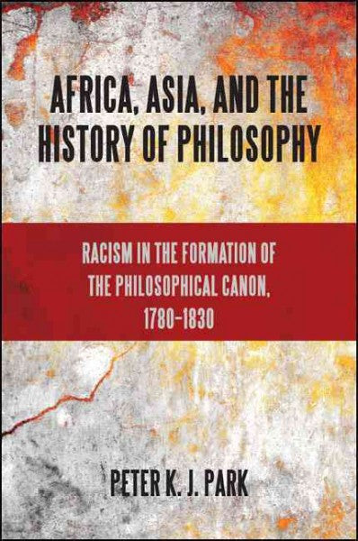 Africa, Asia, and the History of Philosophy : Racism in the Formation of the Philosophical Canon, 1780-1830