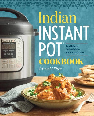 Indian Instant Pot Cooking : Traditional Indian Dishes Made Easy & Fast