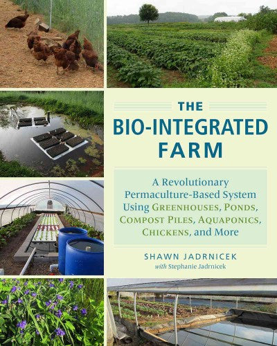 Bio-Integrated Farm : A Revolutionary Permaculture-Based System Using Greenhouses, Ponds, Compost Piles, Aquaponics, Chickens, and More