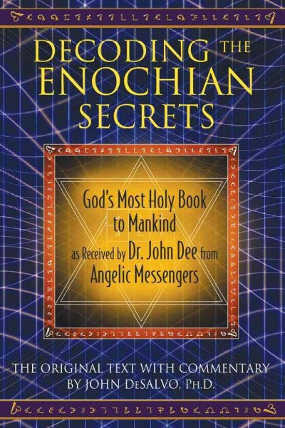 Decoding the Enochian Secrets : God's Most Holy Book to Mankind as Received by Dr. John Dee from Angelic Messengers
