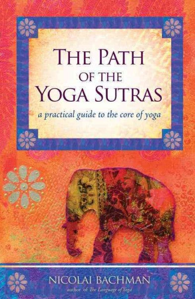 Path of the Yoga Sutras : A Practical Guide to the Core of Yoga