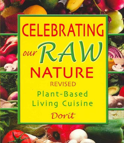 Celebrating Our Raw Nature : Plant-Based Living Cuisine