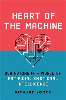 Heart of the Machine : Our Future in a World of Artificial Emotional Intelligence