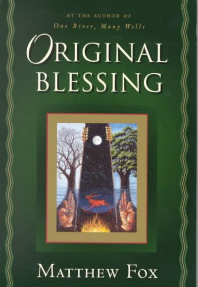 Original Blessing : A Primer in Creation Spirituality Presented in Four Paths, Twenty-Six Themees, and Two Questions
