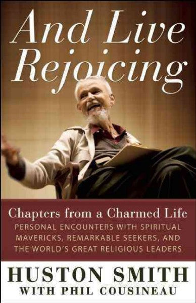 And Live Rejoicing : Chapters from a Charmed Life: Personal Encounters With Spiritual Mavericks, Remarkable Seekers, and the World's Great Religious Leaders