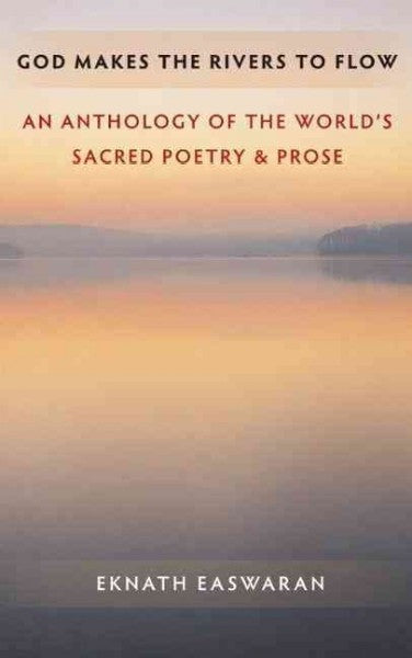 God Makes the Rivers to Flow : An Anthology of the World's Sacred Poetry and Prose