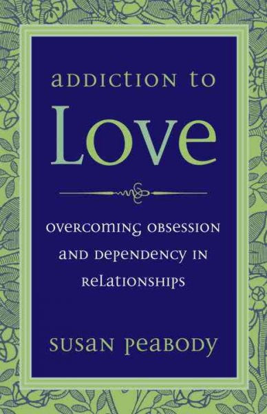 Addiction To Love : Overcoming Obsession And Dependency in Relationships