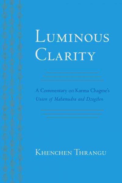 Luminous Clarity : A Commentary on Karma Chagme's Union of Mahamudra and Dzogchen