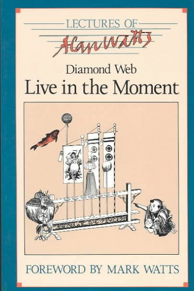 Diamond Web : Live in the Moment, Selected Lectures of Alan W. Watts
