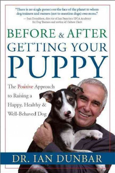 Before & After Getting Your Puppy : The Positive Approach to Raising a Happy, Healthy & Well-Behaved Dog