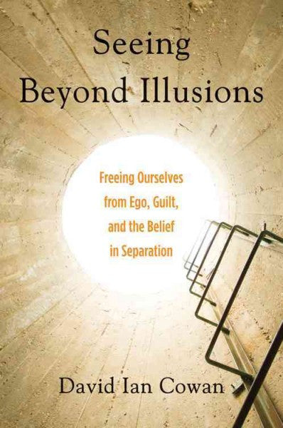 Seeing Beyond Illusions : Freeing Ourselves from Ego, Guilt, and the Belief in Separation