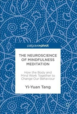 Neuroscience of Mindfulness Meditation : How the Body and Mind Work Together to Change Our Behaviour