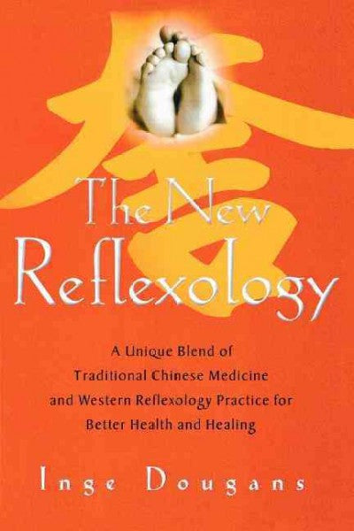 New Reflexology : A Unique Blend of Traditional Chinese Medicine And Western Reflexology Practice for Better Health and Healing