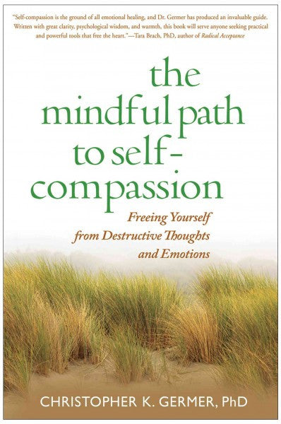 Mindful Path to Self-Compassion : Freeing Yourself from Destructive Thoughts and Emotions