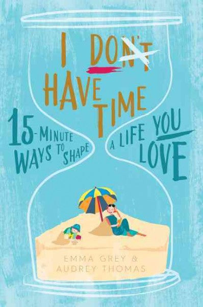 I Don't Have Time : 15-Minute Ways to Shape a Life You Love