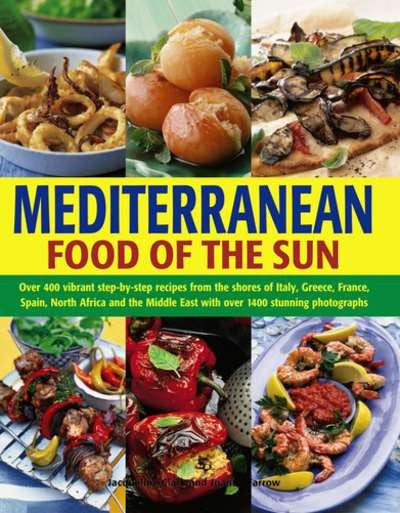Mediterranean Food of the Sun : Over 400 Vibrant Step-by-step Recipes from the Shores of Italy, Greece, France, Spain, North Africa and the Middle East With over 1400 Stunning Photographs