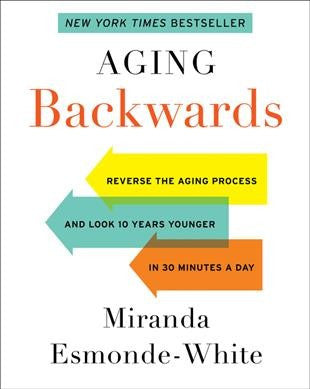 Aging Backwards : Reverse the Aging Process and Look 10 Years Younger in 30 Minutes a Day
