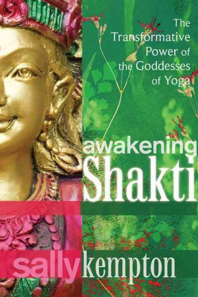 Awakening Shakti : The Transformative Power of the Goddesses of Yoga