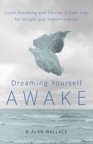 Dreaming Yourself Awake : Lucid Dreaming and Tibetan Dream Yoga for Insight and Transformation