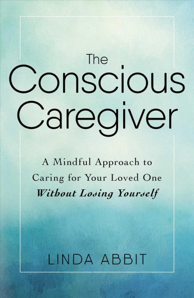 Conscious Caregiver : A Mindful Approach to Caring for Your Loved One Without Losing Yourself