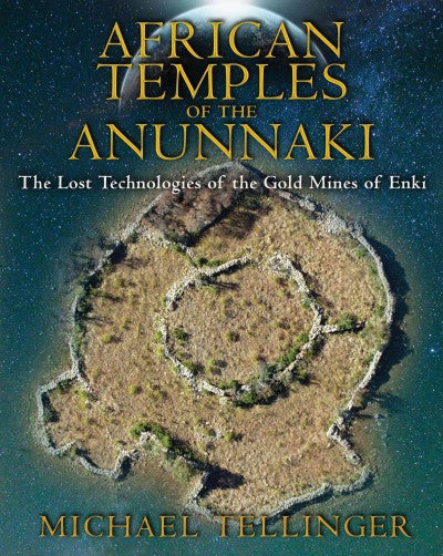 African Temples of the Anunnaki : The Lost Technologies of the Gold Mines of Enki