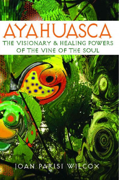 Ayahuasca : The Visionary and Healing Powers of the Vine of the Soul