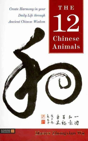 12 Chinese Animals : Create Harmony in Your Daily Life Through Ancient Chinese Wisdom