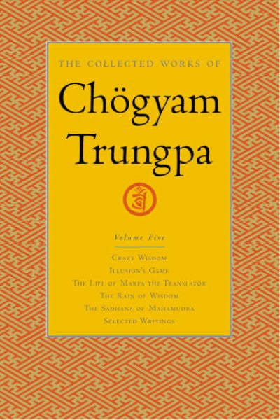Collected Works of Chogyam Trungpa : Crazy Wisdom-Illusion's Game-The Life of Marpa (Excerpts)-The Rain of Wisdom(Excerpts)-the Sadhana of Mahamudra(Excerpts)-Selected Writings