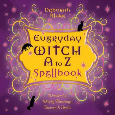 Everyday Witch A to Z Spellbook : Wonderfully Witchy Blessings, Charms & Spells