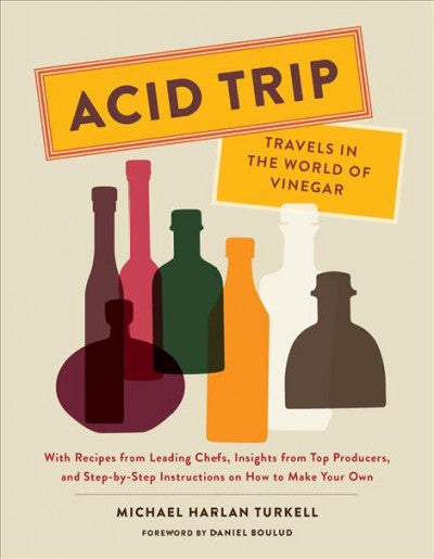 Acid Trip : Travels in the World of Vinegar; with Recipes from Leading Chefs, Insights from Top Producers, and Step-by-Step Instructions on How to Make Your Own