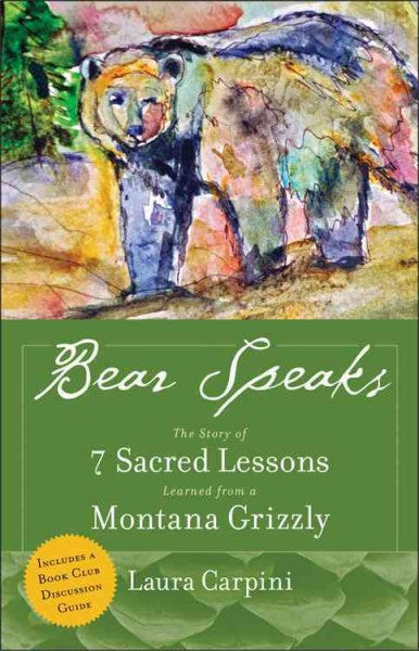 Bear Speaks : The Story of 7 Sacred Lessons Learned from a Montana Grizzly
