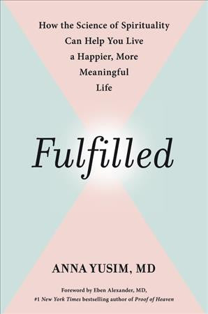 Fulfilled : How the Science of Spirituality Can Help You Live a Happier, More Meaningful Life