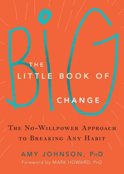 Little Book of Big Change : The No-Willpower Approach to Breaking Any Habit
