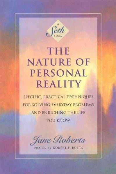 Nature of Personal Reality : Specific, Practical Techniques for Solving Everyday Problems and Enriching the Life You Know