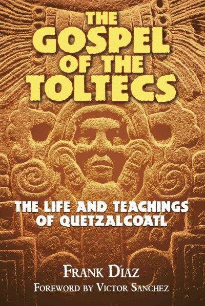 Gospel of the Toltecs : The Life and Teachings of Quetzalcoatl