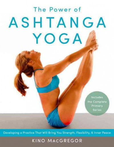Power of Ashtanga Yoga : Developing a Practice That Will Bring You Strength, Flexibility, and Inner Peace