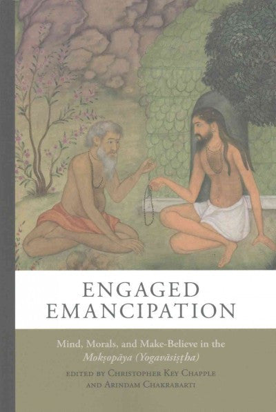 Engaged Emancipation : Mind, Morals, and Make-Believe in the Moksopaya (Yogavasistha)