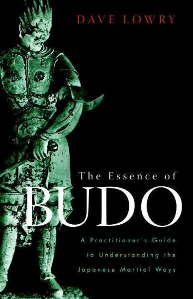 Essence of Budo : A Practitioner's Guide to Understanding the Japanese Martial Ways