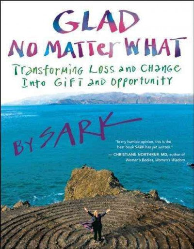 Glad No Matter What : Transforming Loss and Change into Gift and Opportunity