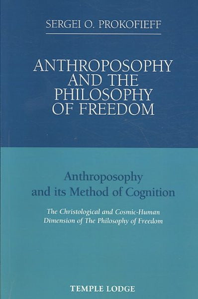 Anthroposophy and the Philosophy of Freedom : Anthroposophy and Its Method of Cognition, the Christological and Cosmic-Human Dimension of the Philosophy of Freedom