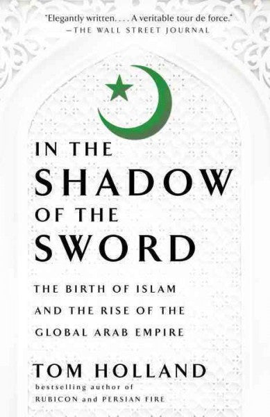 In the Shadow of the Sword : The Birth of Islam and the Rise of the Global Arab Empire