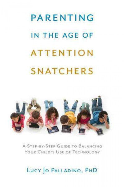 Parenting in the Age of Attention Snatchers : A Step-by-Step Guide to Balancing Your Child's Use of Technology