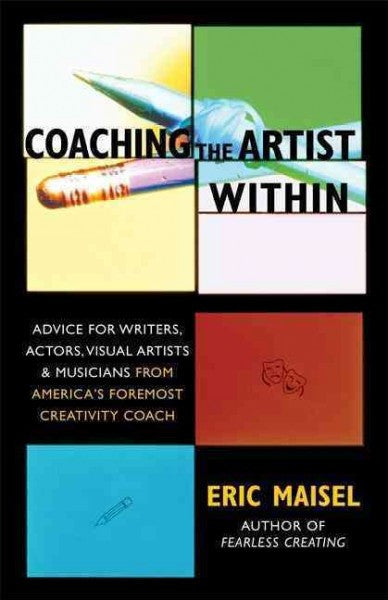 Coaching The Artist Within : Advice For Writers, Actors, Visual Artists, & Musicians From America's Foremost Creativity Coach